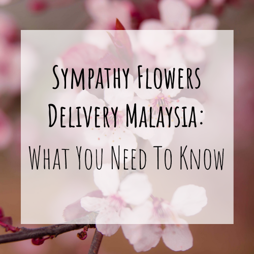 Sympathy Flowers Delivery Malaysia: What You Need To Know